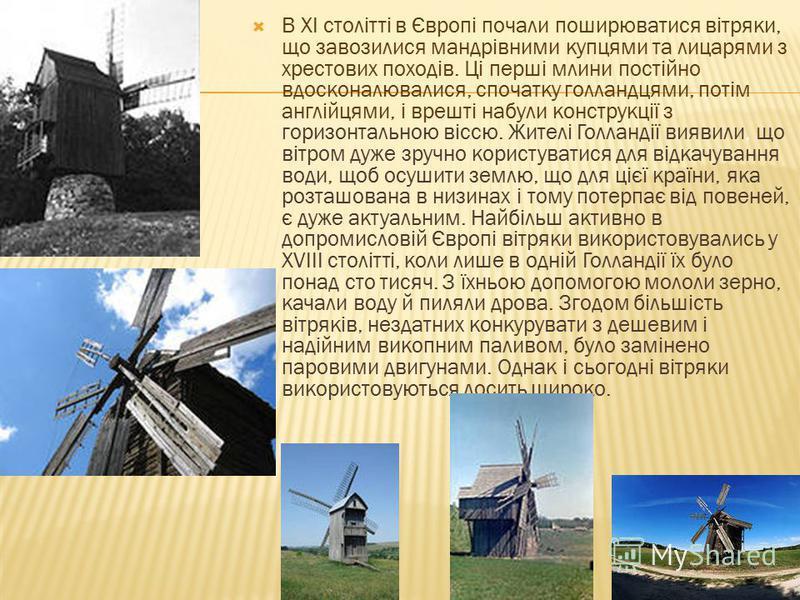 Сила вітру – це одне з найстародавніших використовуваних людством джерел енергії. Мореплавці використовували силу вітру для морських подорожей під вітрилами ще за 3500 років до нової ери. Прості вітряки були широко поширені в Китаї 2200 років тому. Н