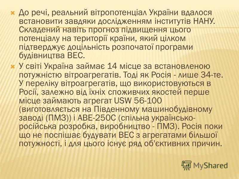 Україна здатна ефективно використовувати енергію вітру в окремих зонах при середньорічній швидкості вітру понад 4-5 м/с. Такі швидкості, достатні для будівництва ВЕС мають: Хмельницька і Волинська області, Азово-Чорноморське узбережжя (Донецька і Хер