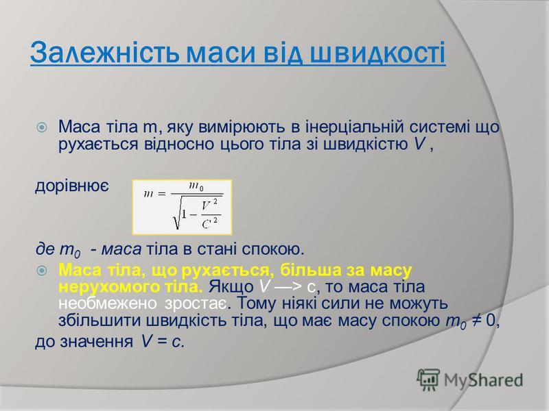 Залежність маси від швидкості Маса тіла m, яку вимірюють в інерціальній системі що рухається відносно цього тіла зі швидкістю V, дорівнює де т 0 - маса тіла в стані спокою. Маса тіла, що рухається, більша за масу нерухомого тіла. Якщо V > с, то маса