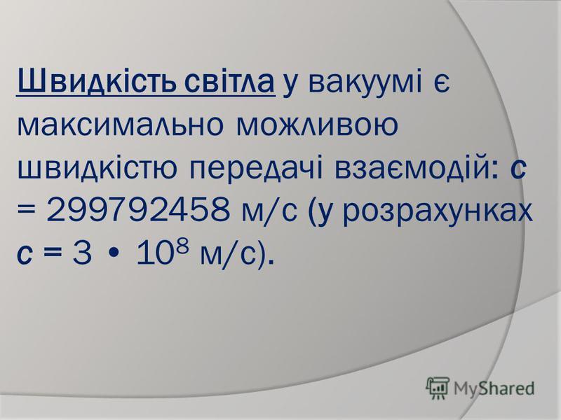 Швидкість світла у вакуумі є максимально можливою швидкістю передачі взаємодій: с = 299792458 м/с (у розрахунках с = 3 10 8 м/с).