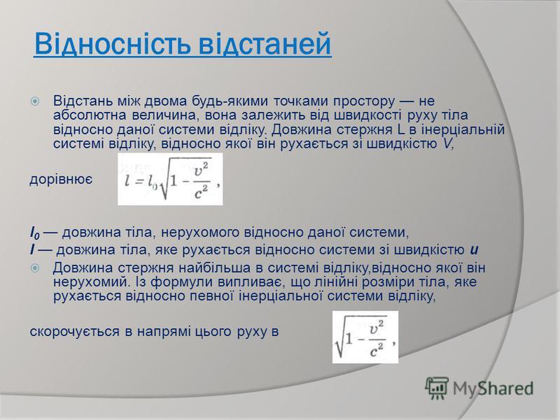 Відносність відстаней Відстань між двома будь-якими точками простору не абсолютна величина, вона залежить від швидкості руху тіла відносно даної системи відліку. Довжина стержня L в інерціальній системі відліку, відносно якої він рухається зі швидкіс
