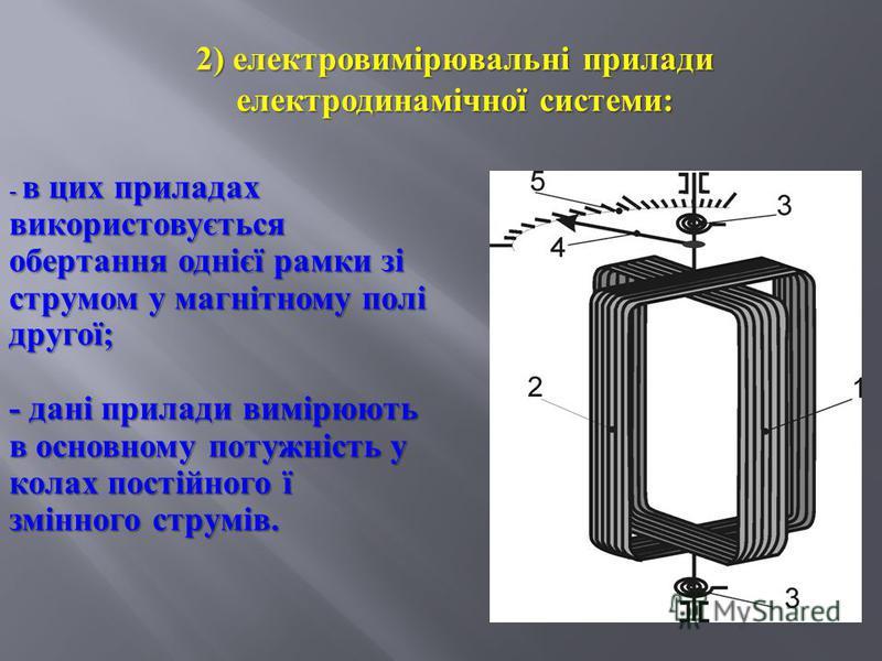 2) електровимірювальні прилади електродинамічної системи : - в цих приладах використовується обертання однієї рамки зі струмом у магнітному полі другої ; - дані прилади вимірюють в основному потужність у колах постійного ї змінного струмів.
