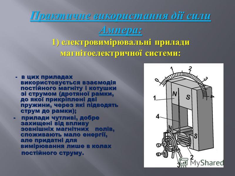 Практичне використання дії сили Ампера : 1) електровимірювальні прилади магнітоелектричної системи : в цих приладах використовується взаємодія постійного магніту і котушки зі струмом (дротяної рамки, до якої прикріплені дві пружини, через які підводя