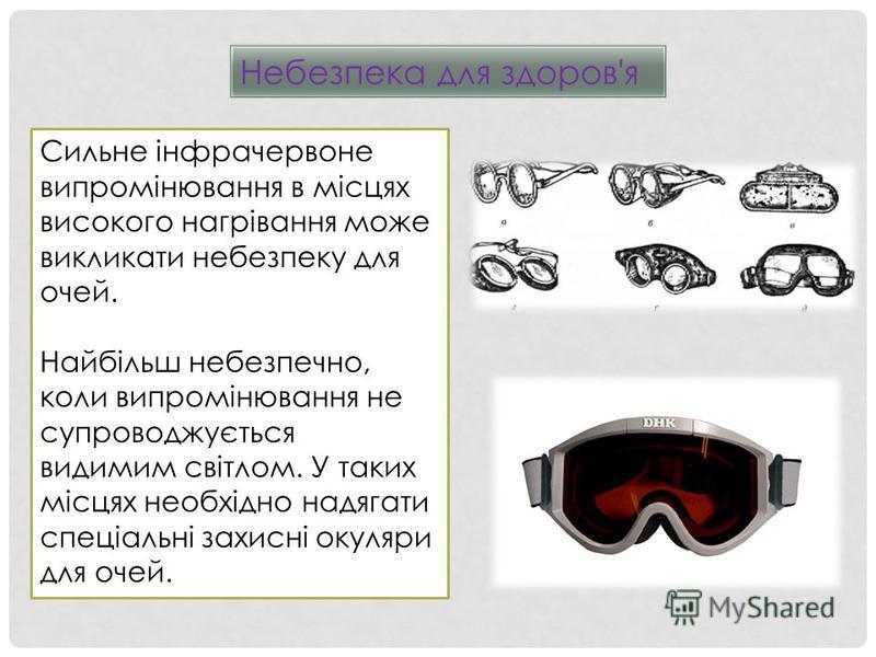 Небезпека для здоров'я Сильне інфрачервоне випромінювання в місцях високого нагрівання може викликати небезпеку для очей. Найбільш небезпечно, коли випромінювання не супроводжується видимим світлом. У таких місцях необхідно надягати спеціальні захисн