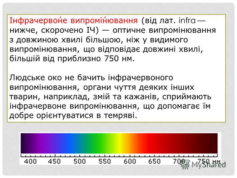 Інфрачервоне випромінювання (від лат. infra нижче, скорочено ІЧ) оптичне випромінювання з довжиною хвилі більшою, ніж у видимого випромінювання, що відповідає довжині хвилі, більшій від приблизно 750 нм. Людське око не бачить інфрачервоного випроміню