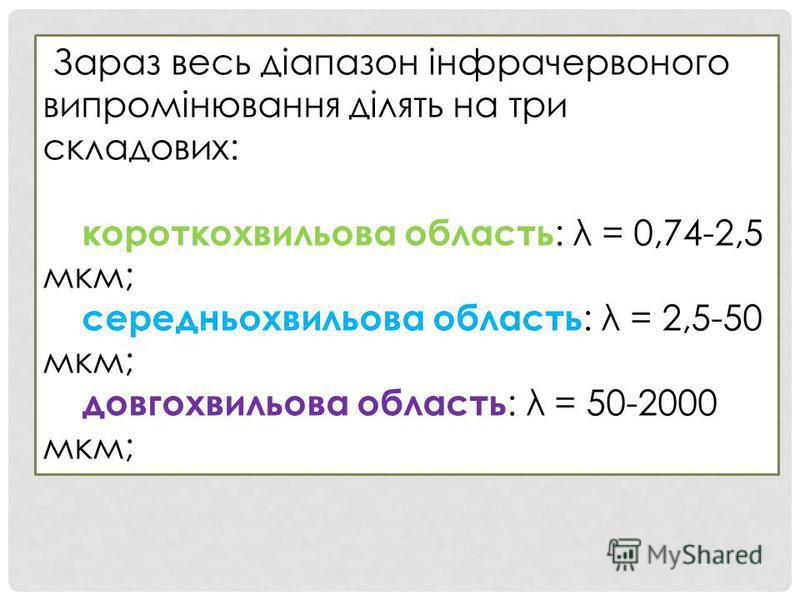 Зараз весь діапазон інфрачервоного випромінювання ділять на три складових: короткохвильова область : λ = 0,74-2,5 мкм; середньохвильова область : λ = 2,5-50 мкм; довгохвильова область : λ = 50-2000 мкм;