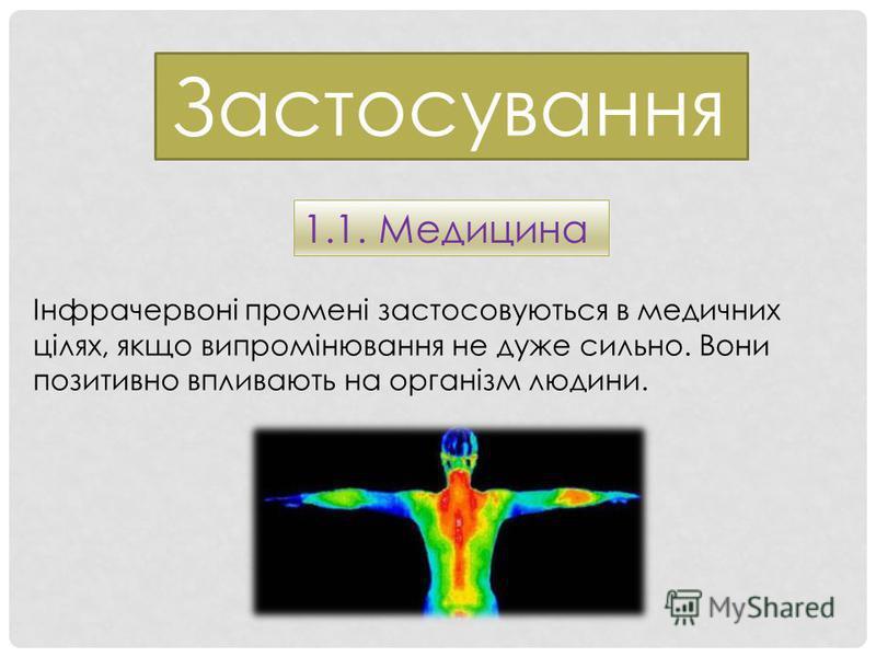 Застосування 1.1. Медицина Інфрачервоні промені застосовуються в медичних цілях, якщо випромінювання не дуже сильно. Вони позитивно впливають на організм людини.