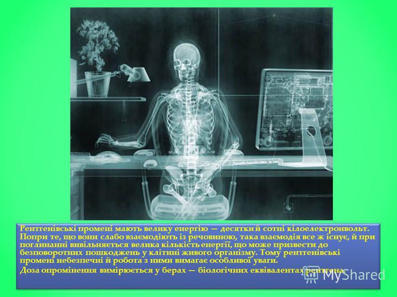 Рентгенівські промені мають велику енергію десятки й сотні кілоелектронвольт. Попри те, що вони слабо взаємодіють із речовиною, така взаємодія все ж існує, й при поглинанні вивільняється велика кількість енергії, що може призвести до безповоротних по