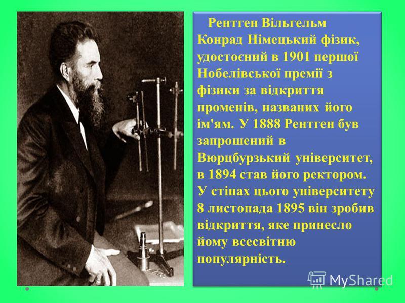 Рентген Вільгельм Конрад Німецький фізик, удостоєний в 1901 першої Нобелівської премії з фізики за відкриття променів, названих його ім'ям. У 1888 Рентген був запрошений в Вюрцбурзький університет, в 1894 став його ректором. У стінах цього університе