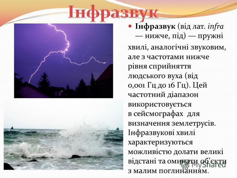 Інфразвук (від лат. infra нижче, під) пружні хвилі, аналогічні звуковим, але з частотами нижче рівня сприйняття людського вуха (від 0,001 Гц до 16 Гц). Цей частотний діапазон використовується в сейсмографах для визначення землетрусів. Інфразвукові хв