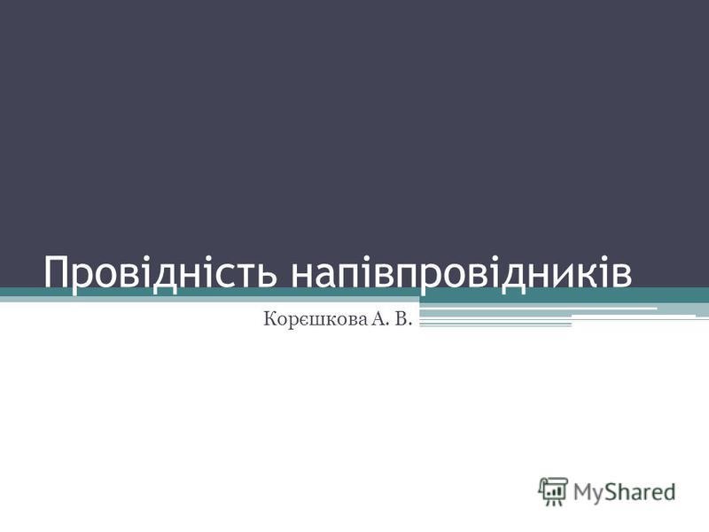 Провідність напівпровідників Корєшкова А. В.