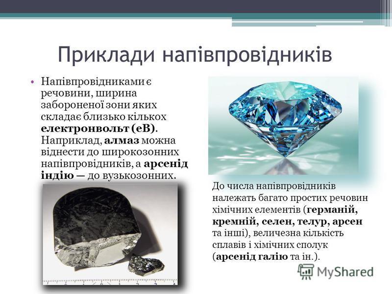 Приклади напівпровідників Напівпровідниками є речовини, ширина забороненої зони яких складає близько кількох електронвольт (еВ). Наприклад, алмаз можна віднести до широкозонних напівпровідників, а арсенід індію до вузькозонних. До числа напівпровідни
