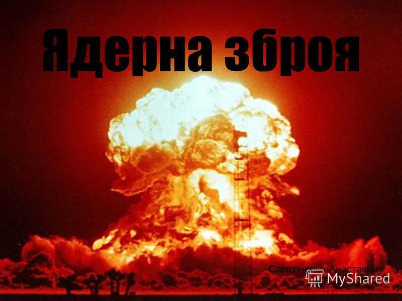 Ядерна зброя Самсоненко Анастасии 11Б