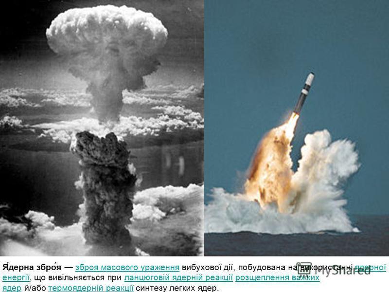 Я́дерна збро́я зброя масового ураження вибухової дії, побудована на використанні ядерної енергії, що вивільняється при ланцюговій ядерній реакції розщеплення важких ядер й/або термоядерній реакції синтезу легких ядер.зброя масового ураженняядерної ен