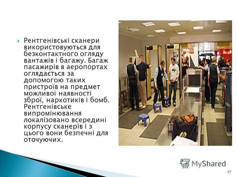 Рентгенівські сканери використовуються для безконтактного огляду вантажів і багажу. Багаж пасажирів в аеропортах оглядається за допомогою таких пристроїв на предмет можливої наявності зброї, наркотиків і бомб. Рентгенівське випромінювання локалізован