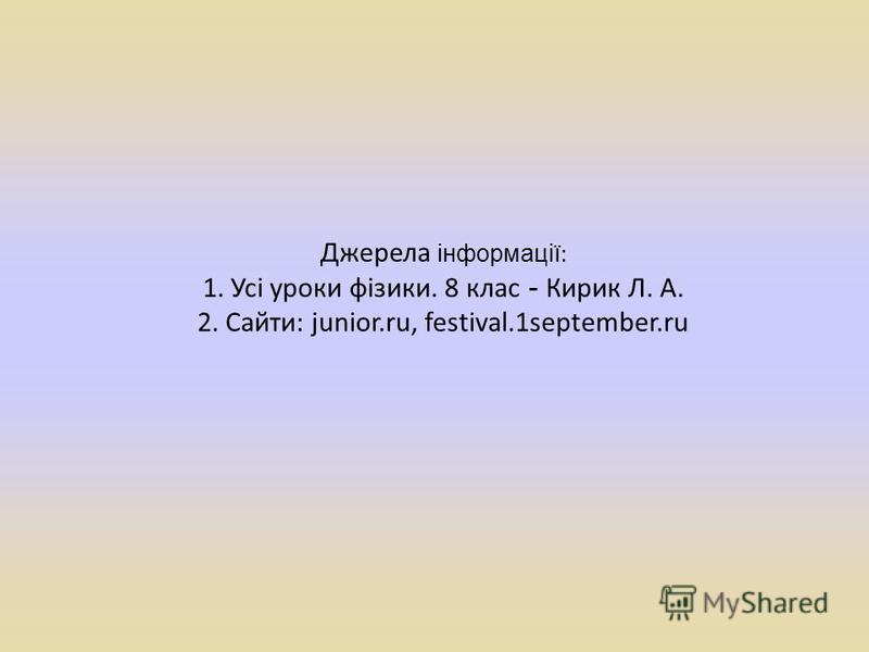 Джерела інформації : 1. Усі уроки фізики. 8 клас - Кирик Л. А. 2. Сайти: junior.ru, festival.1september.ru