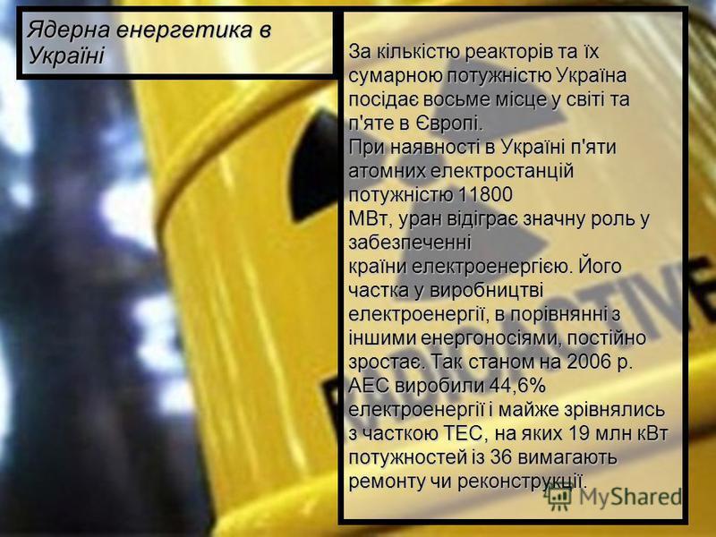 За кількістю реакторів та їх сумарною потужністю Україна посідає восьме місце у світі та п'яте в Європі. При наявності в Україні п'яти атомних електростанцій потужністю 11800 МВт, уран відіграє значну роль у забезпеченні країни електроенергією. Його