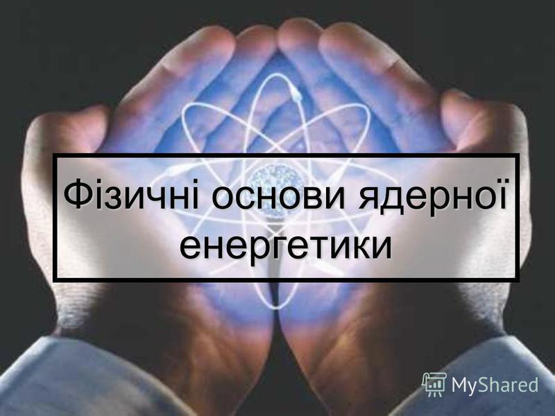 Фізичні основи ядерної енергетики