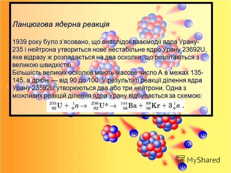 Ланцюгова ядерна реакція 1939 року було зясовано, що внаслідок взаємодії ядра Урану- 235 і нейтрона утвориться нове нестабільне ядро Урану 23692U, яке відразу ж розпадається на два осколки, що розлітаються з великою швидкістю. Більшість великих оскол