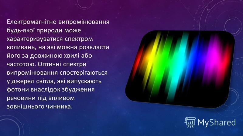Електромагнітне випромінювання будь-якої природи може характеризуватися спектром коливань, на які можна розкласти його за довжиною хвилі або частотою. Оптичні спектри випромінювання спостерігаються у джерел світла, які випускають фотони внаслідок збу