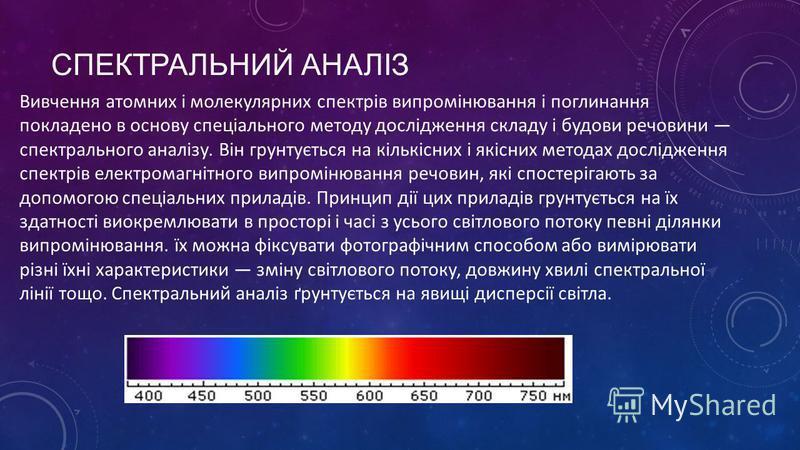 СПЕКТРАЛЬНИЙ АНАЛІЗ Вивчення атомних і молекулярних спектрів випромінювання і поглинання покладено в основу спеціального методу дослідження складу і будови речовини спектрального аналізу. Він грунтується на кількісних і якісних методах дослідження сп