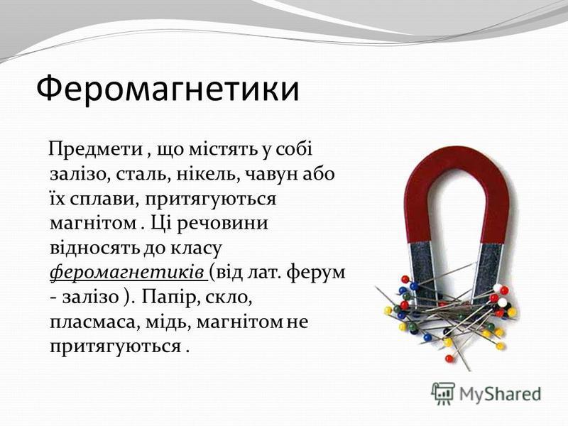 Феромагнетики Предмети, що містять у собі залізо, сталь, нікель, чавун або їх сплави, притягуються магнітом. Ці речовини відносять до класу феромагнетиків (від лат. ферум - залізо ). Папір, скло, пласмаса, мідь, магнітом не притягуються.