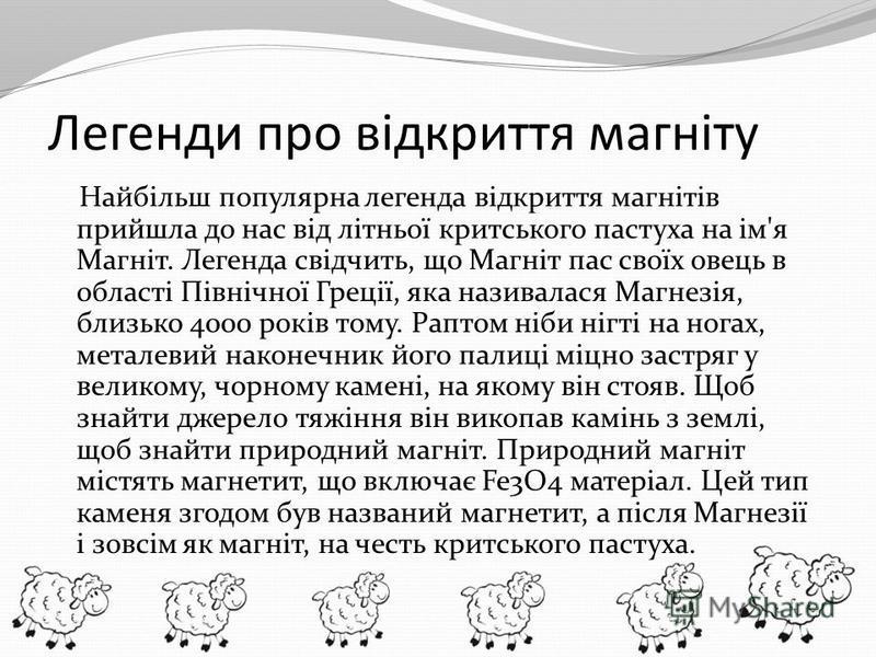 Легенди про відкриття магніту Найбільш популярна легенда відкриття магнітів прийшла до нас від літньої критського пастуха на ім'я Магніт. Легенда свідчить, що Магніт пас своїх овець в області Північної Греції, яка називалася Магнезія, близько 4000 ро