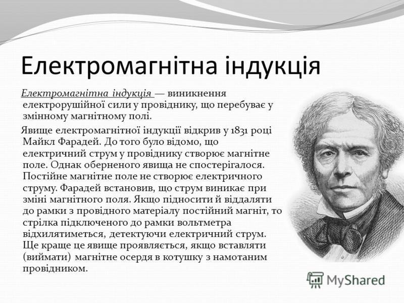 Електромагнітна індукція Електромагнітна індукція виникнення електрорушійної сили у провіднику, що перебуває у змінному магнітному полі. Явище електромагнітної індукції відкрив у 1831 році Майкл Фарадей. До того було відомо, що електричний струм у пр
