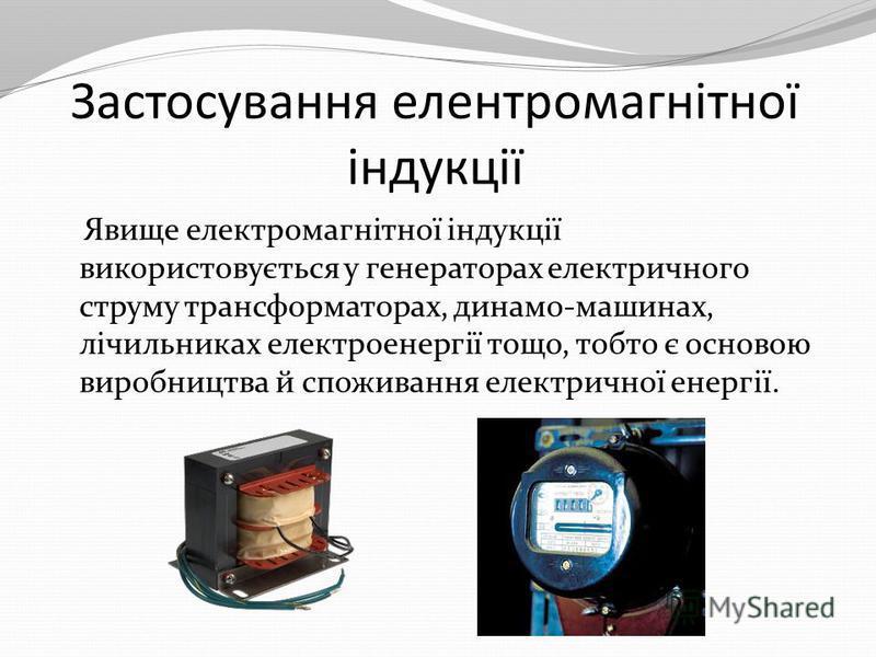 Застосування елентромагнітної індукції Явище електромагнітної індукції використовується у генераторах електричного струму трансформаторах, динамо-машинах, лічильниках електроенергії тощо, тобто є основою виробництва й споживання електричної енергії.