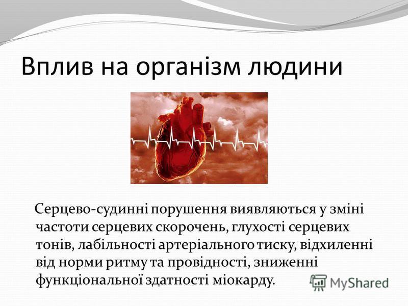 Вплив на організм людини Серцево-судинні порушення виявляються у зміні частоти серцевих скорочень, глухості серцевих тонів, лабільності артеріального тиску, відхиленні від норми ритму та провідності, зниженні функціональної здатності міокарду.