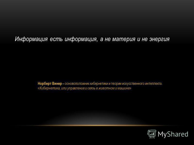Информация есть информация, а не материя и не энергия Норберт Винер – основоположник кибернетики и теории искусственного интеллекта. « Кибернетика, или управление и связь в животном и машине »