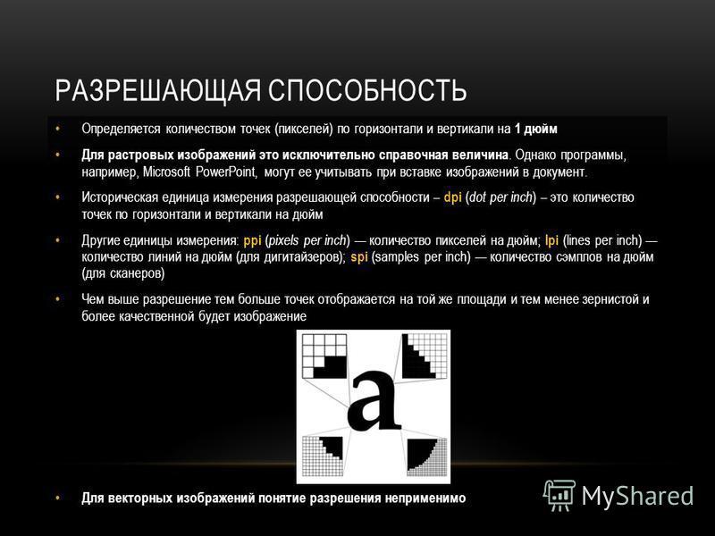 РАЗРЕШАЮЩАЯ СПОСОБНОСТЬ Определяется количеством точек (пикселей) по горизонтали и вертикали на 1 дюйм Для растровых изображений это исключительно справочная величина. Однако программы, например, Microsoft PowerPoint, могут ее учитывать при вставке и