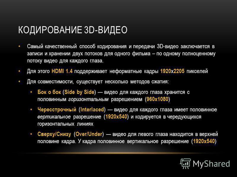 КОДИРОВАНИЕ 3D-ВИДЕО Самый качественный способ кодирования и передачи 3D-видео заключается в записи и хранении двух потоков для одного фильма – по одному полноценному потоку видео для каждого глаза. Для этого HDMI 1.4 поддерживает неформатные кадры 1