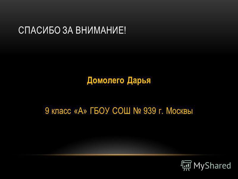 СПАСИБО ЗА ВНИМАНИЕ! Домолего Дарья 9 класс «А» ГБОУ СОШ 939 г. Москвы
