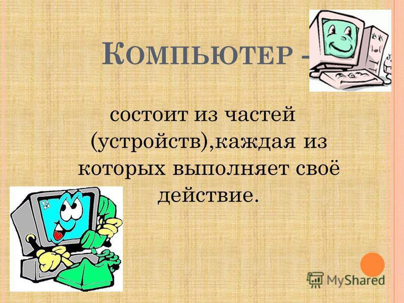 К ОМПЬЮТЕР - состоит из частей (устройств),каждая из которых выполняет своё действие.