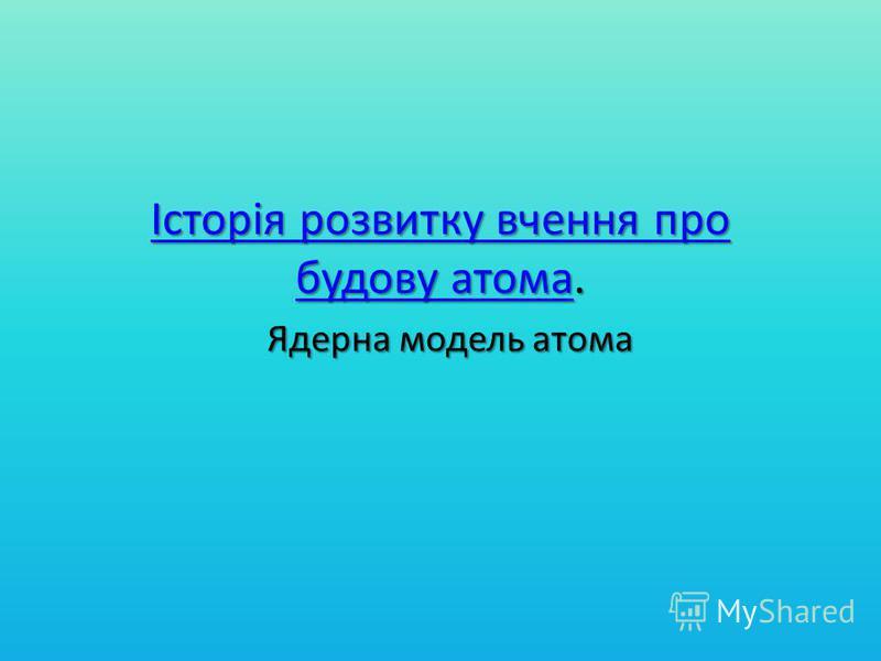 Історія розвитку вчення про будову атомаІсторія розвитку вчення про будову атома. Історія розвитку вчення про будову атома Ядерна модель атома