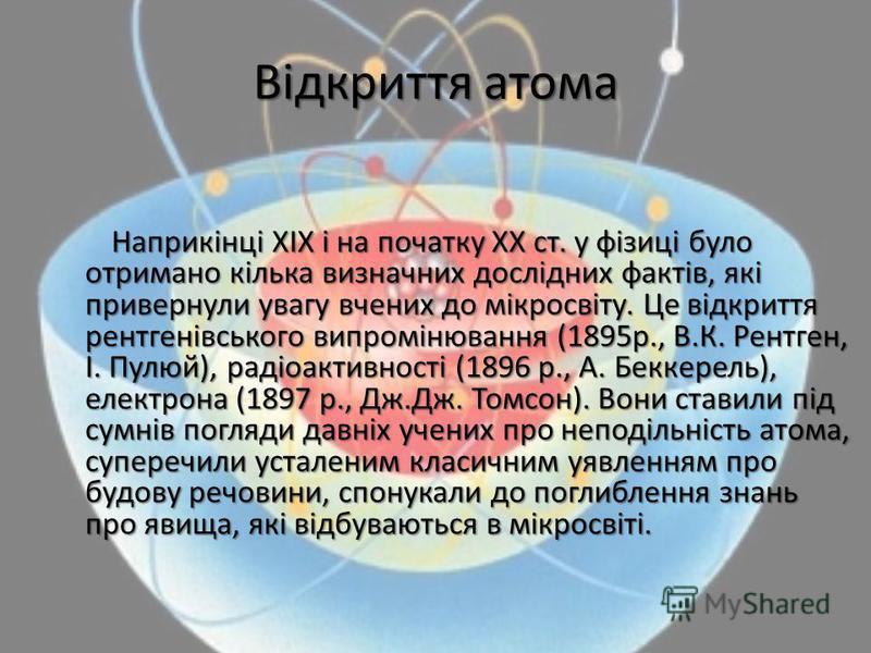 Відкриття атома Наприкінці ХІХ і на початку ХХ ст. у фізиці було отримано кілька визначних дослідних фактів, які привернули увагу вчених до мікросвіту. Це відкриття рентгенівського випромінювання (1895р., В.К. Рентген, І. Пулюй), радіоактивності (189