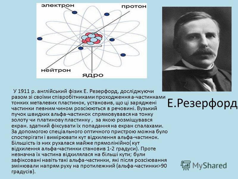 Е.Резерфорд У 1911 р. англійський фізик Е. Резерфорд, досліджуючи разом зі своїми співробітниками проходження а-частинками тонких металевих пластинок, установив, що ці заряджені частинки певним чином розсіюються в речовині. Вузький пучок швидких альф