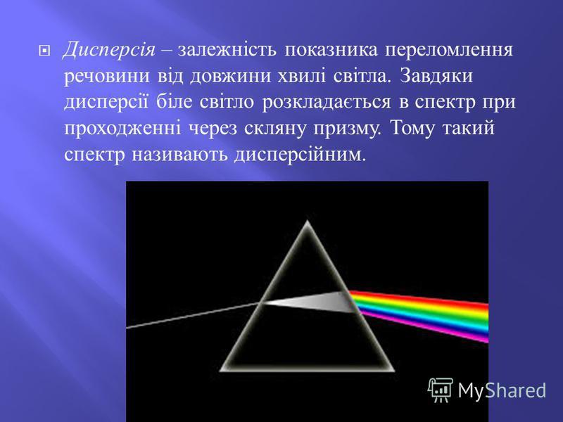 Дисперсія – залежність показника переломлення речовини від довжини хвилі світла. Завдяки дисперсії біле світло розкладається в спектр при проходженні через скляну призму. Тому такий спектр називають дисперсійним.