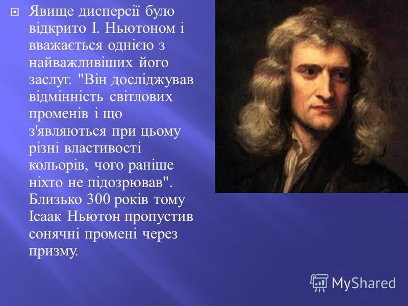 Явище дисперсії було відкрито І. Ньютоном і вважається однією з найважливіших його заслуг.