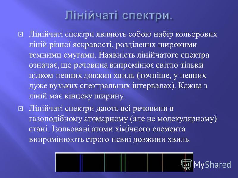 Лінійчаті спектри являють собою набір кольорових ліній різної яскравості, розділених широкими темними смугами. Наявність лінійчатого спектра означає, що речовина випромінює світло тільки цілком певних довжин хвиль ( точніше, у певних дуже вузьких спе