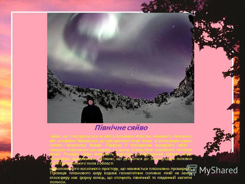 Північне сяйво Сяйво, що спостерігається на небі в полярних областях, називають північним, або полярним. Вважається, що цей феномен існує також і в атмосферах інших планет, наприклад Венери. Природа й походження полярного сяйва – предмет інтенсивних