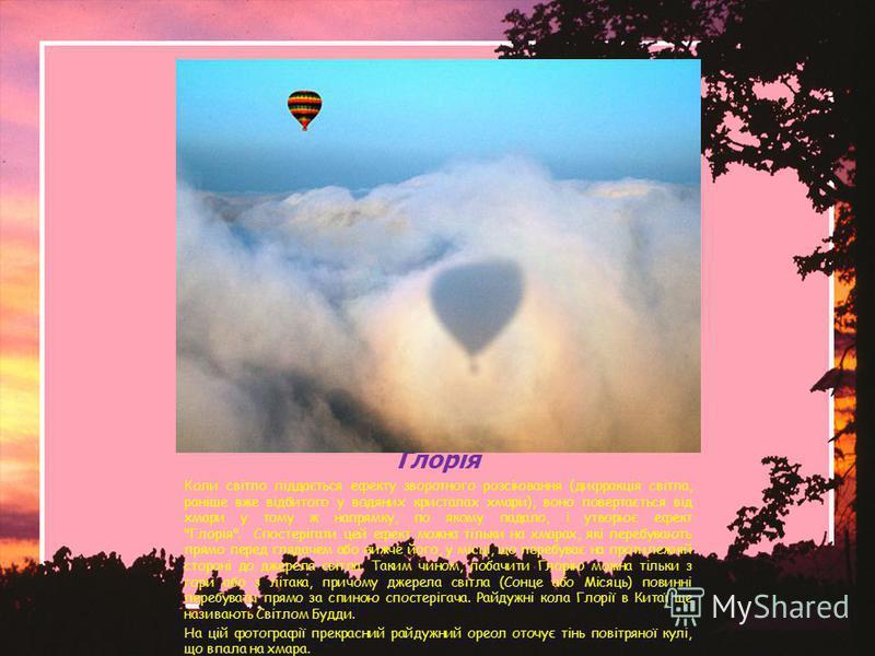 Глорія Коли світло піддається ефекту зворотного розсіювання (дифракція світла, раніше вже відбитого у водяних кристалах хмари), воно повертається від хмари у тому ж напрямку, по якому падало, і утворює ефект