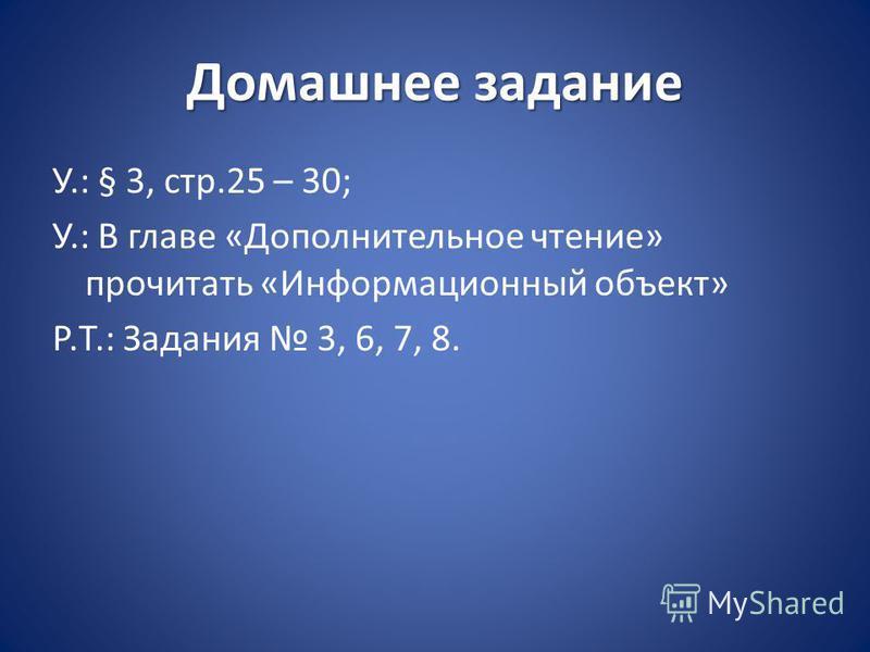 Домашнее задание У.: § 3, стр.25 – 30; У.: В главе «Дополнительное чтение» прочитать «Информационный объект» Р.Т.: Задания 3, 6, 7, 8.
