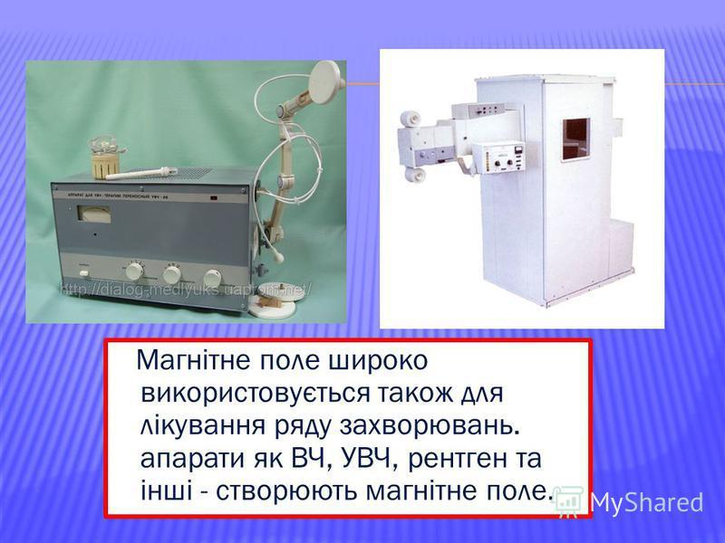 Магнітне поле широко використовується також для лікування ряду захворювань. апарати як ВЧ, УВЧ, рентген та інші - створюють магнітне поле.