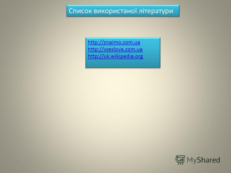 http://znaimo.com.ua http://vseslova.com.uа http://uk.wikipedia.org http://znaimo.com.ua http://vseslova.com.uа http://uk.wikipedia.org Список використаної літератури