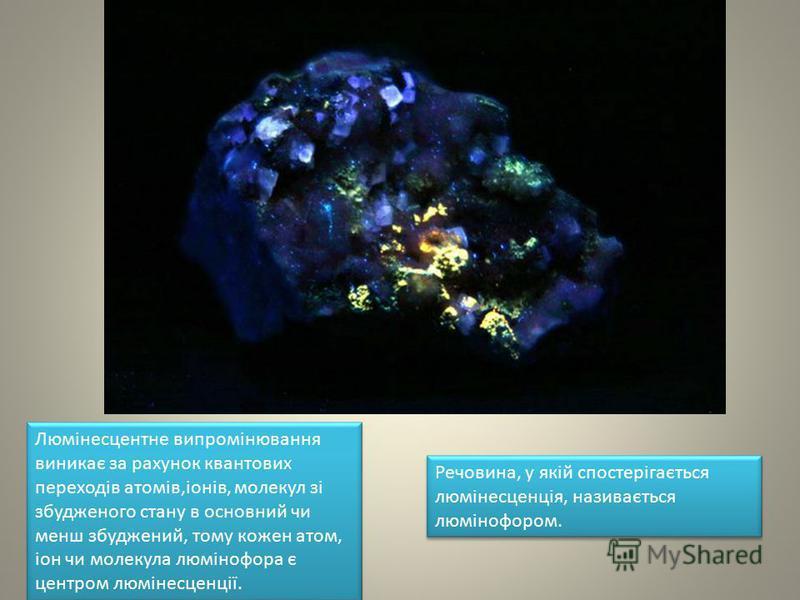 Люмінесцентне випромінювання виникає за рахунок квантових переходів атомів,іонів, молекул зі збудженого стану в основний чи менш збуджений, тому кожен атом, іон чи молекула люмінофора є центром люмінесценції. Речовина, у якій спостерігається люмінесц