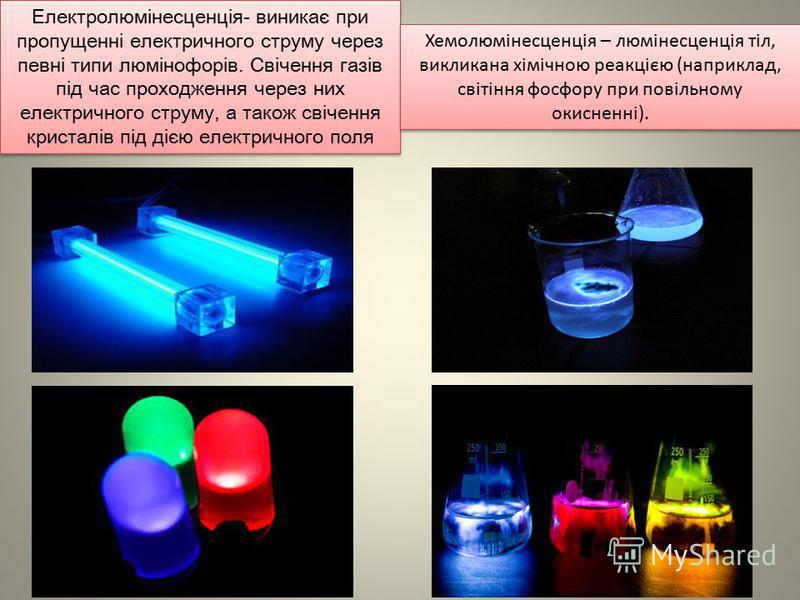 Електролюмінесценція- виникає при пропущенні електричного струму через певні типи люмінофорів. Свічення газів під час проходження через них електричного струму, а також свічення кристалів під дією електричного поля Хемолюмінесценція – люмінесценція т