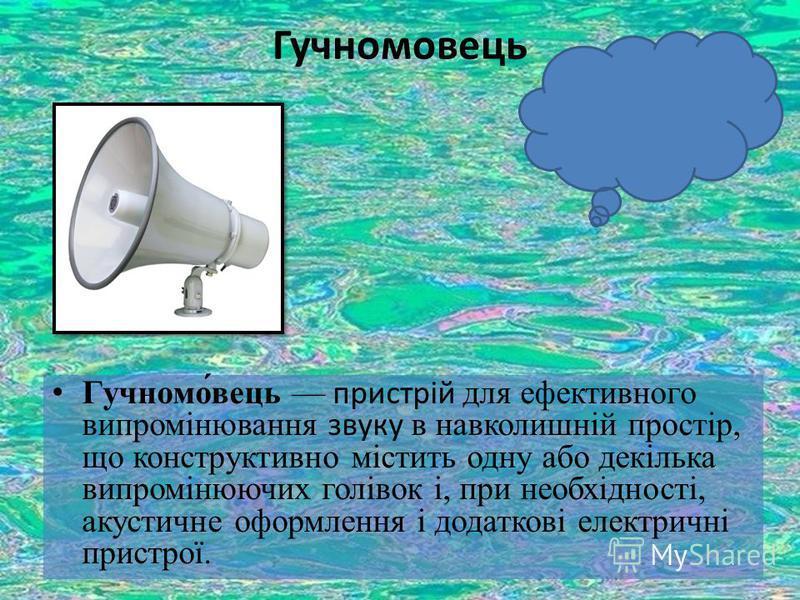 Гучномовець Гучномо́вець пристрій для ефективного випромінювання звуку в навколишній простір, що конструктивно містить одну або декілька випромінюючих голівок і, при необхідності, акустичне оформлення і додаткові електричні пристрої.