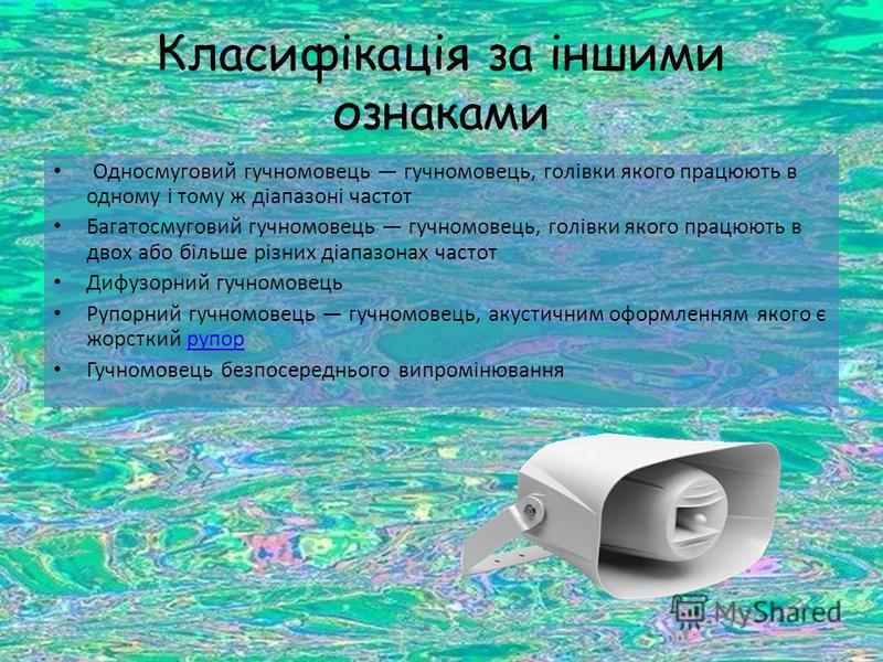 Класифікація за іншими ознаками Односмуговий гучномовець гучномовець, голівки якого працюють в одному і тому ж діапазоні частот Багатосмуговий гучномовець гучномовець, голівки якого працюють в двох або більше різних діапазонах частот Дифузорний гучно